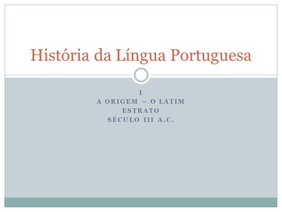I A ORIGEM – O LATIM ESTRATO SÉCULO III A.C. História da Língua Portuguesa
