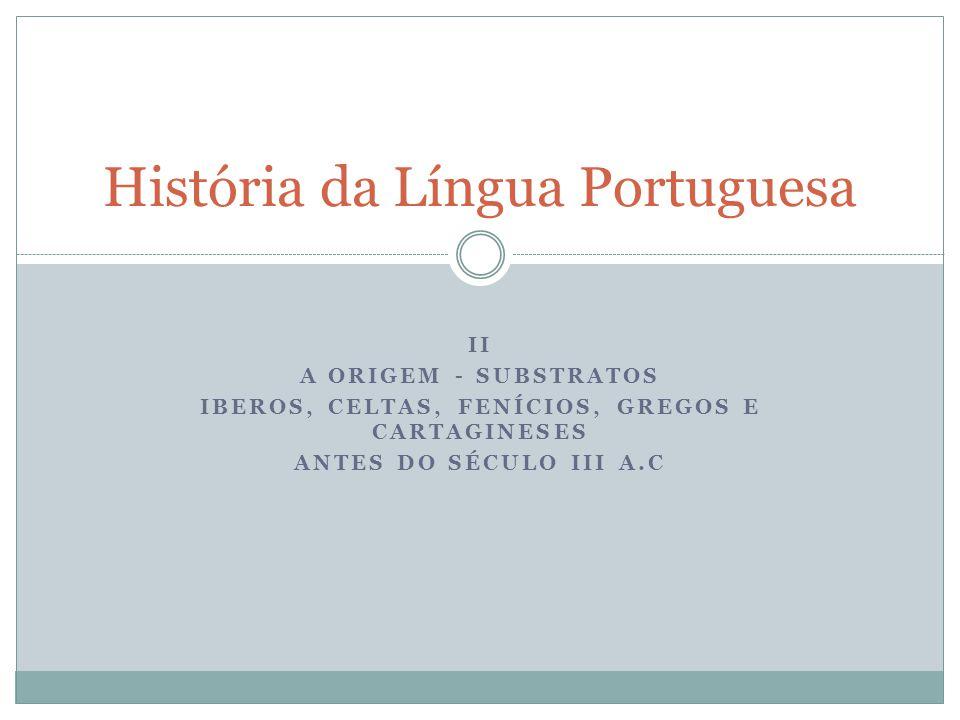 II A ORIGEM - SUBSTRATOS IBEROS, CELTAS, FENÍCIOS, GREGOS E CARTAGINESES ANTES DO SÉCULO III A.C História da Língua Portuguesa