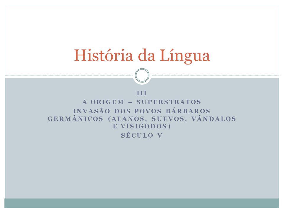 III A ORIGEM – SUPERSTRATOS INVASÃO DOS POVOS BÁRBAROS GERMÂNICOS (ALANOS, SUEVOS, VÂNDALOS E VISIGODOS) SÉCULO V História da Língua
