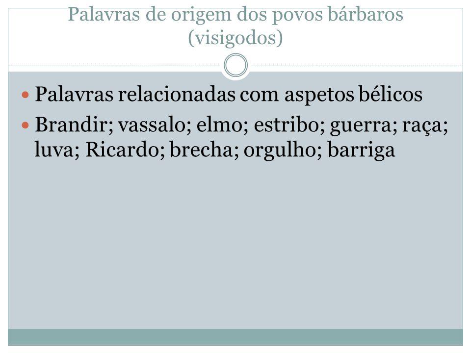 Palavras de origem dos povos bárbaros (visigodos) Palavras relacionadas com aspetos bélicos Brandir; vassalo; elmo; estribo; guerra; raça; luva; Ricar