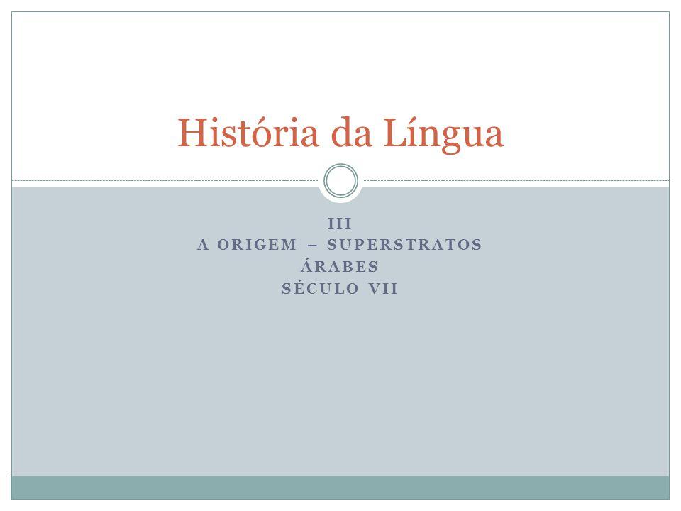 III A ORIGEM – SUPERSTRATOS ÁRABES SÉCULO VII História da Língua