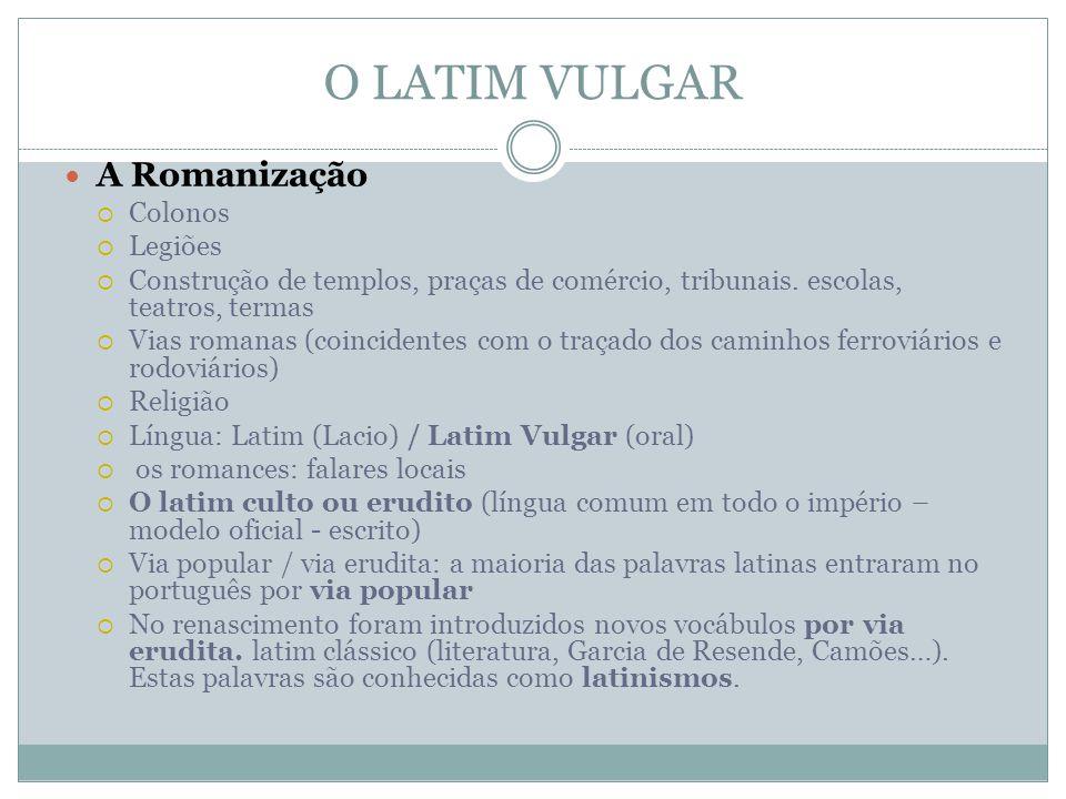 O LATIM VULGAR A Romanização Colonos Legiões Construção de templos, praças de comércio, tribunais. escolas, teatros, termas Vias romanas (coincidentes