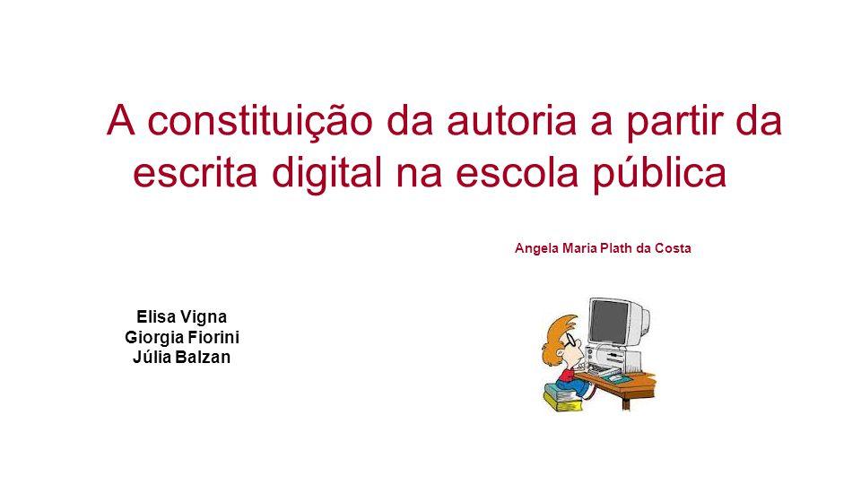 A constituição da autoria a partir da escrita digital na escola pública Elisa Vigna Giorgia Fiorini Júlia Balzan Angela Maria Plath da Costa
