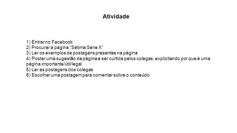 Atividade 1) Entrar no Facebook 2) Procurar a página Sétima Série X 3) Ler os exemplos de postagens presentes na página 4) Postar uma sugestão de pági