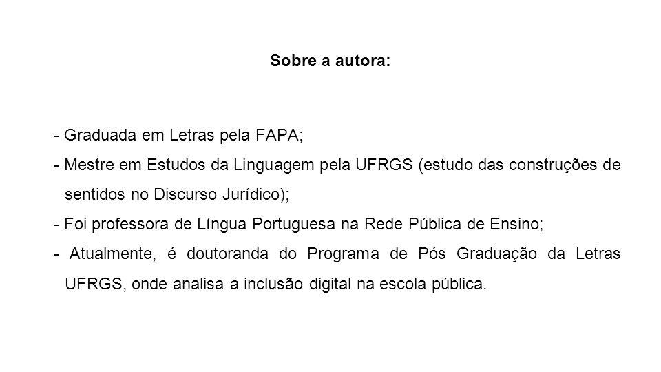 Sobre a autora: - Graduada em Letras pela FAPA; - Mestre em Estudos da Linguagem pela UFRGS (estudo das construções de sentidos no Discurso Jurídico);