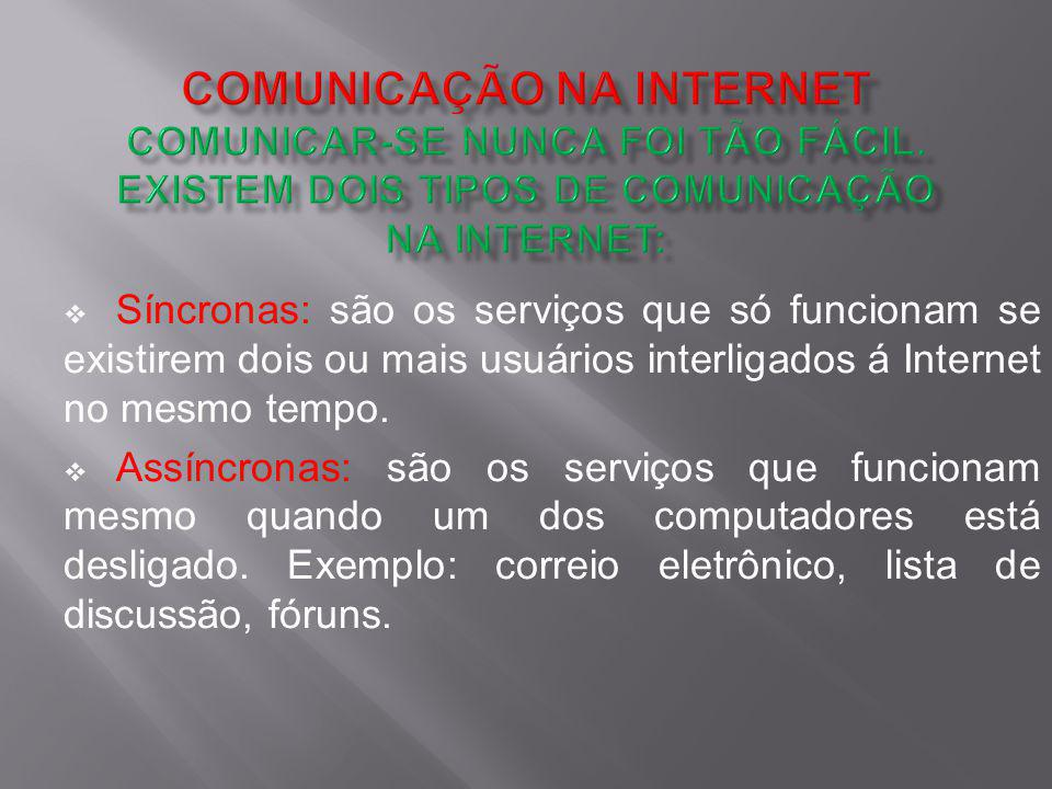 Síncronas: são os serviços que só funcionam se existirem dois ou mais usuários interligados á Internet no mesmo tempo. Assíncronas: são os serviços qu