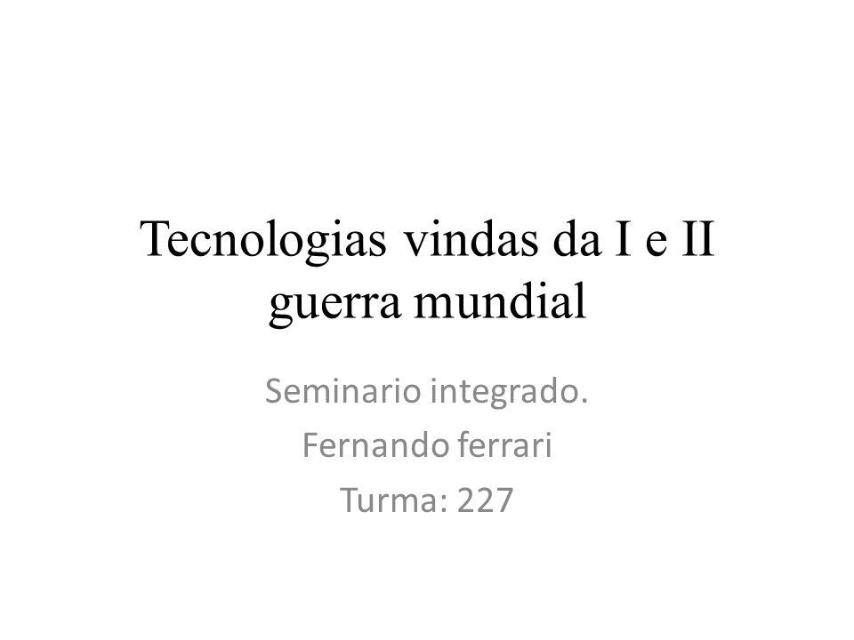 Tecnologias vindas da I e II guerra mundial Seminario integrado. Fernando ferrari Turma: 227