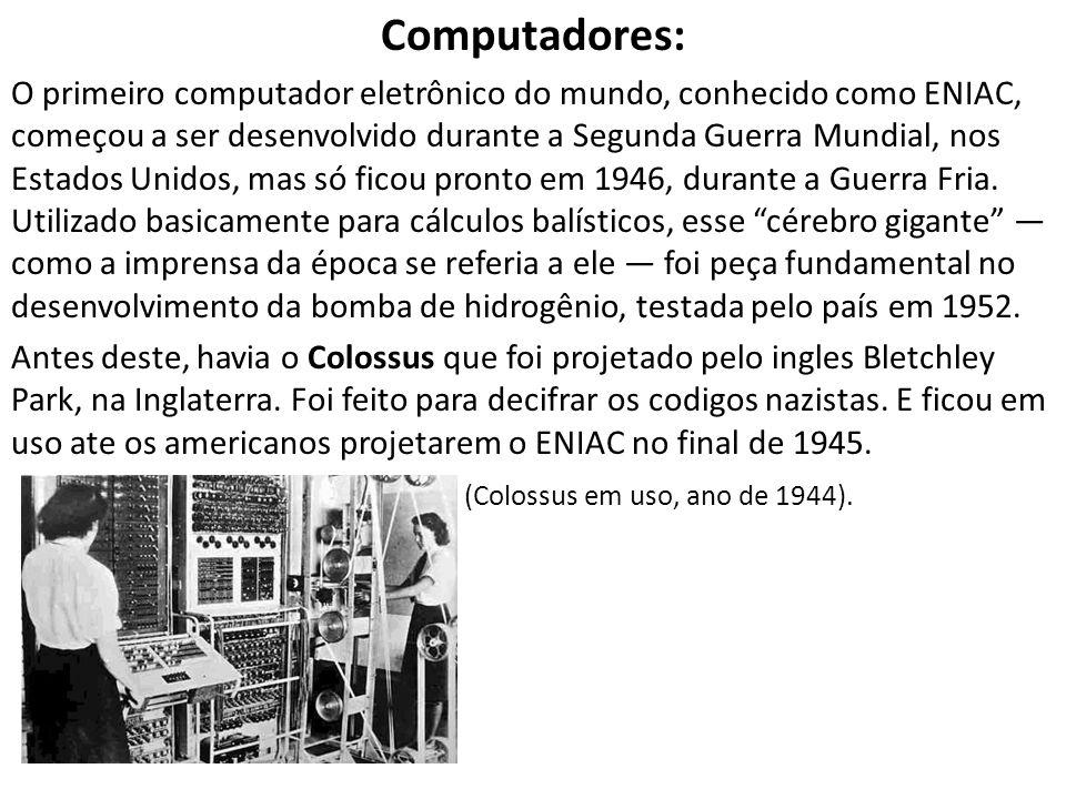 Computadores: O primeiro computador eletrônico do mundo, conhecido como ENIAC, começou a ser desenvolvido durante a Segunda Guerra Mundial, nos Estado