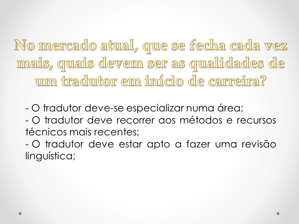 - O tradutor deve-se especializar numa área; - O tradutor deve recorrer aos métodos e recursos técnicos mais recentes; - O tradutor deve estar apto a