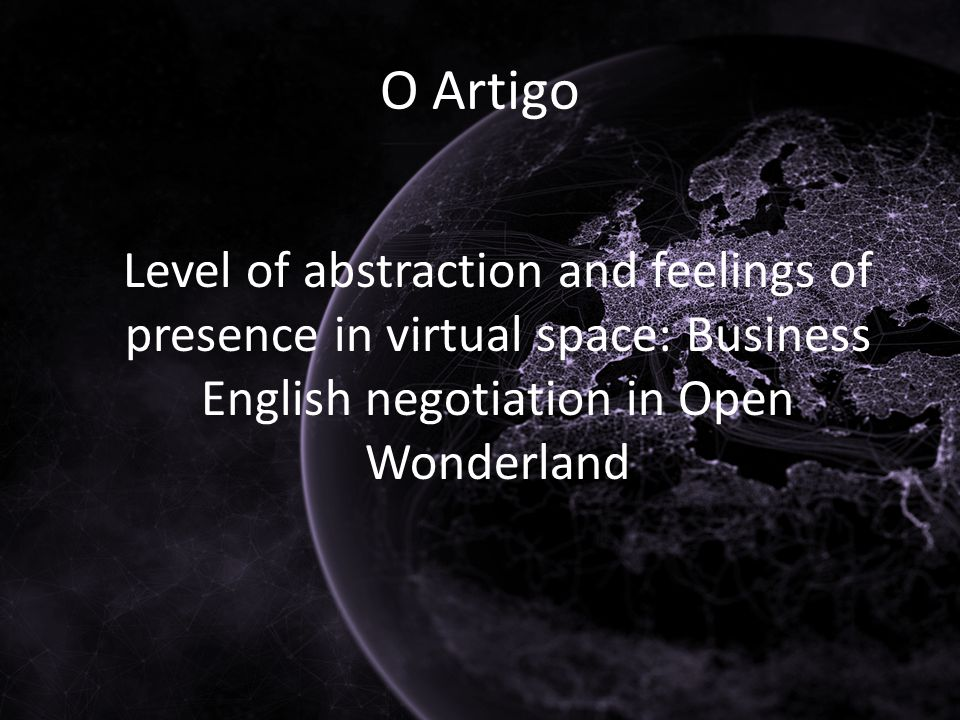 O Artigo Level of abstraction and feelings of presence in virtual space: Business English negotiation in Open Wonderland