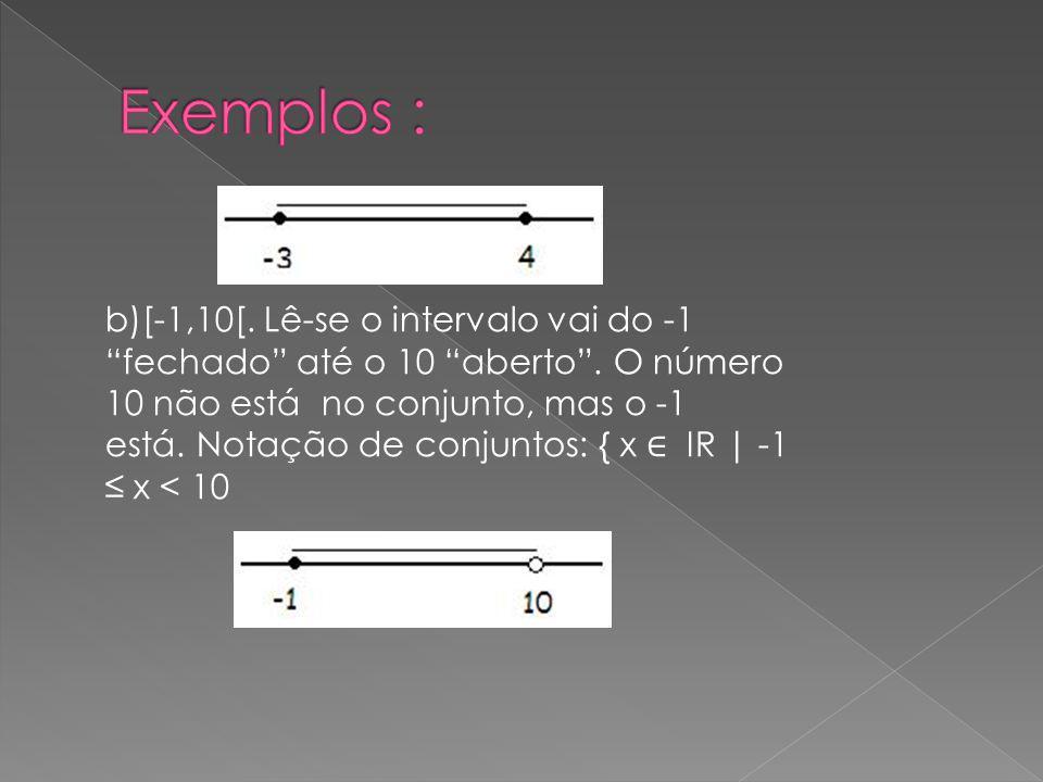 b)[-1,10[. Lê-se o intervalo vai do -1 fechado até o 10 aberto. O número 10 não está no conjunto, mas o -1 está. Notação de conjuntos: { x IR | -1 x <