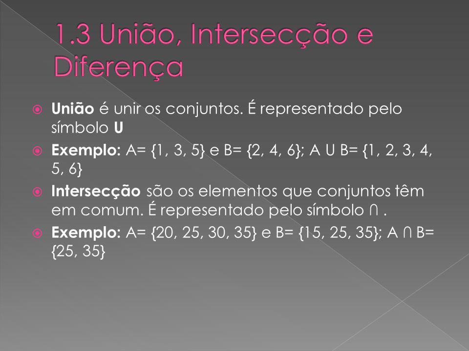 União é unir os conjuntos. É representado pelo símbolo U Exemplo: A= {1, 3, 5} e B= {2, 4, 6}; A U B= {1, 2, 3, 4, 5, 6} Intersecção são os elementos