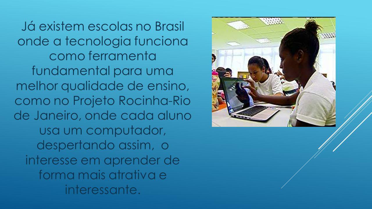 Já existem escolas no Brasil onde a tecnologia funciona como ferramenta fundamental para uma melhor qualidade de ensino, como no Projeto Rocinha-Rio d