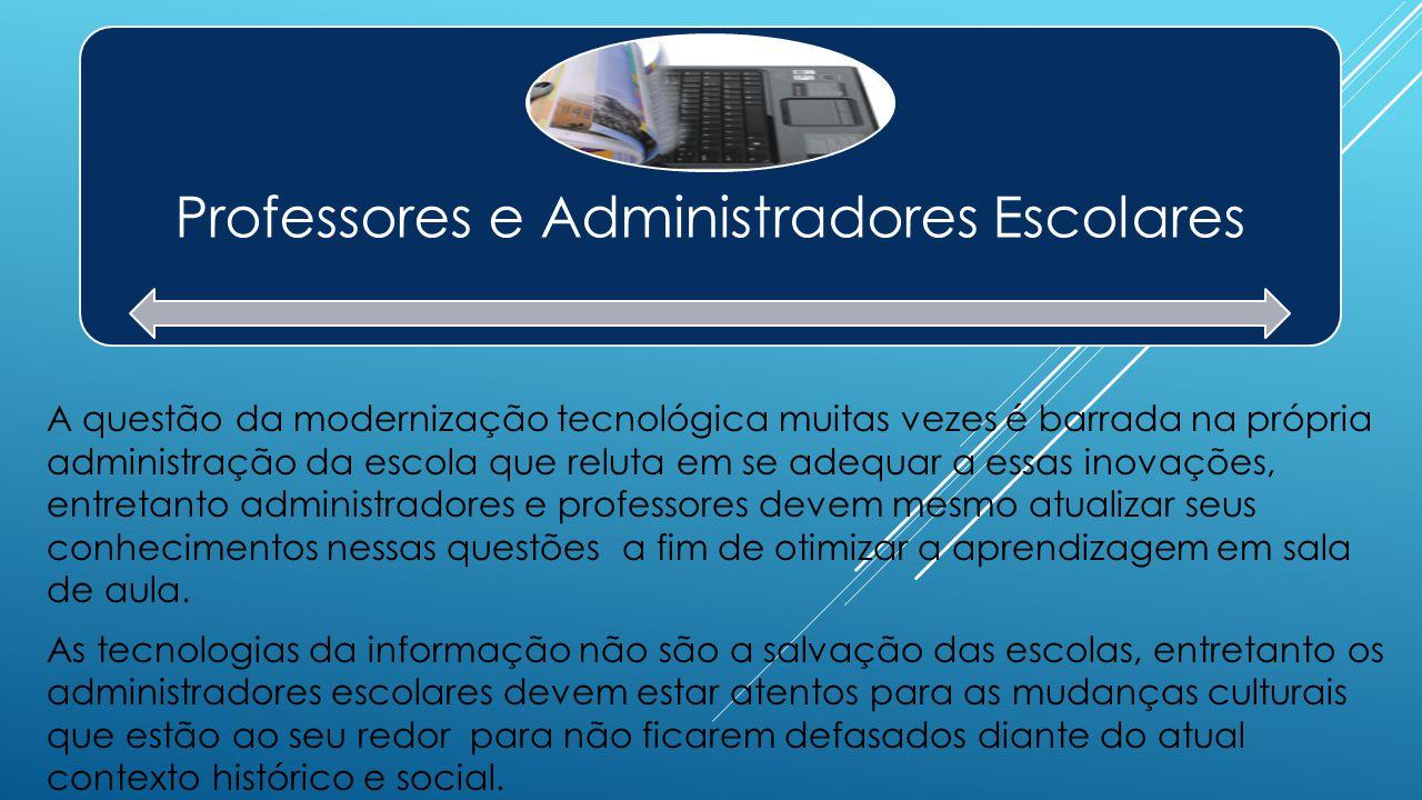 Professores e Administradores Escolares A questão da modernização tecnológica muitas vezes é barrada na própria administração da escola que reluta em
