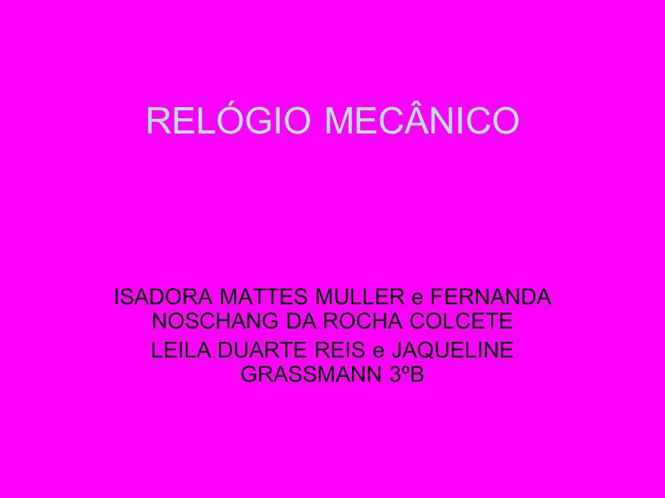 RELÓGIO MECÂNICO ISADORA MATTES MULLER e FERNANDA NOSCHANG DA ROCHA COLCETE LEILA DUARTE REIS e JAQUELINE GRASSMANN 3ºB