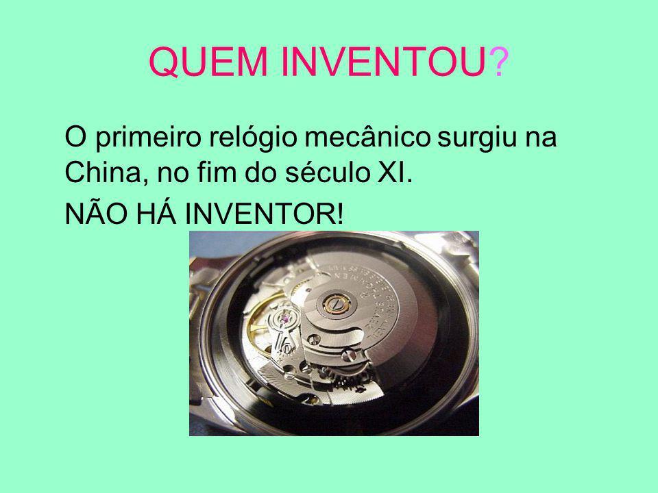 QUEM INVENTOU? O primeiro relógio mecânico surgiu na China, no fim do século XI. NÃO HÁ INVENTOR!