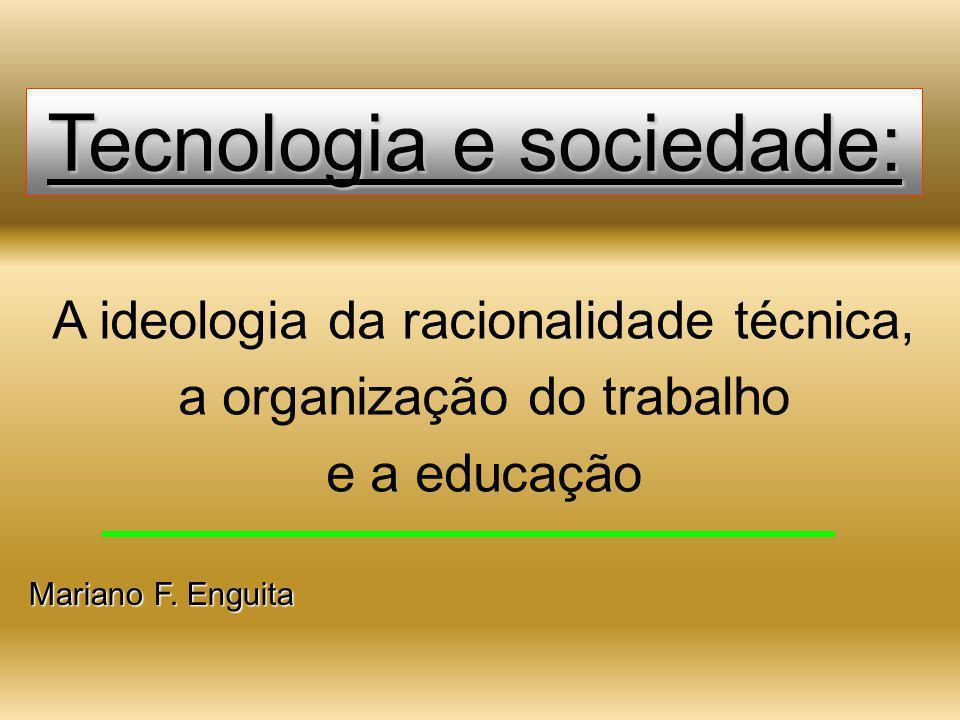 Tecnologia e sociedade: A ideologia da racionalidade técnica, a organização do trabalho e a educação Mariano F. Enguita