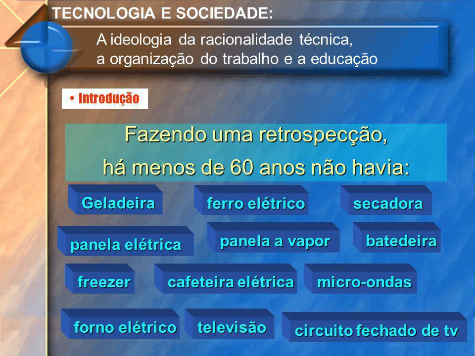 Introdução TECNOLOGIA E SOCIEDADE: A ideologia da racionalidade técnica, a organização do trabalho e a educação Fazendo uma retrospecção, há menos de