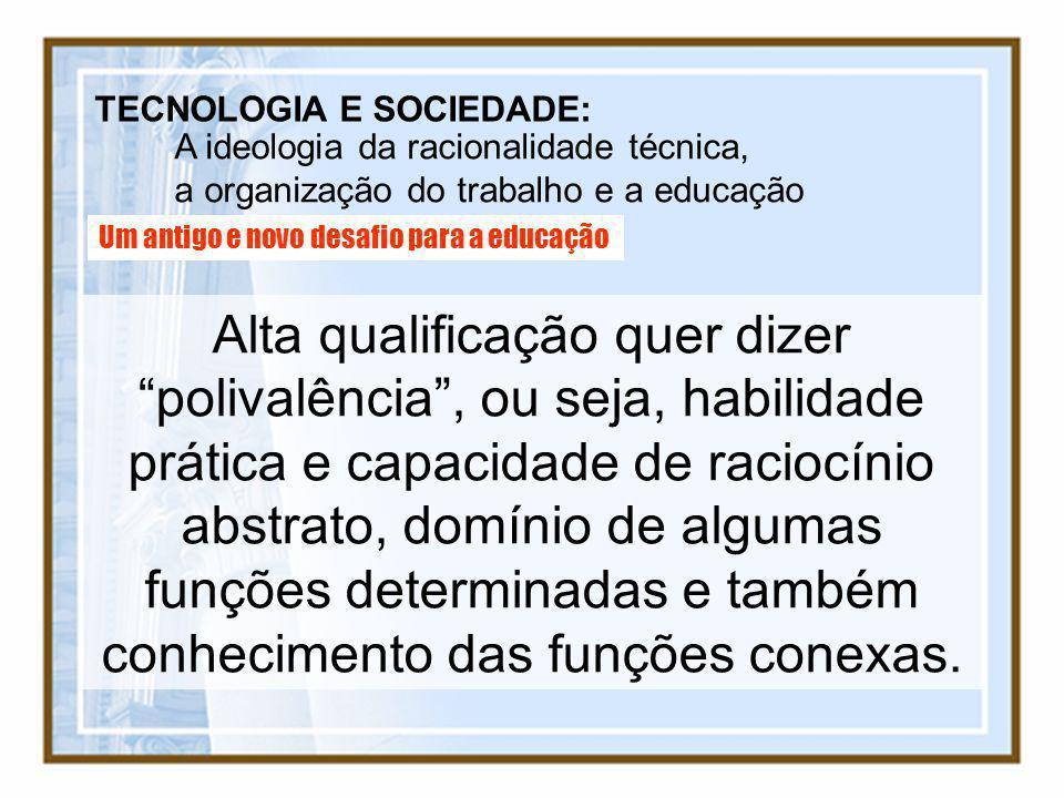 TECNOLOGIA E SOCIEDADE: A ideologia da racionalidade técnica, a organização do trabalho e a educação Um antigo e novo desafio para a educação Alta qua