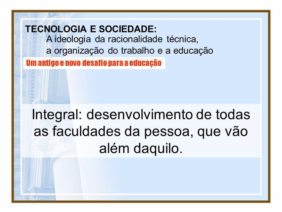 TECNOLOGIA E SOCIEDADE: A ideologia da racionalidade técnica, a organização do trabalho e a educação Um antigo e novo desafio para a educação Integral