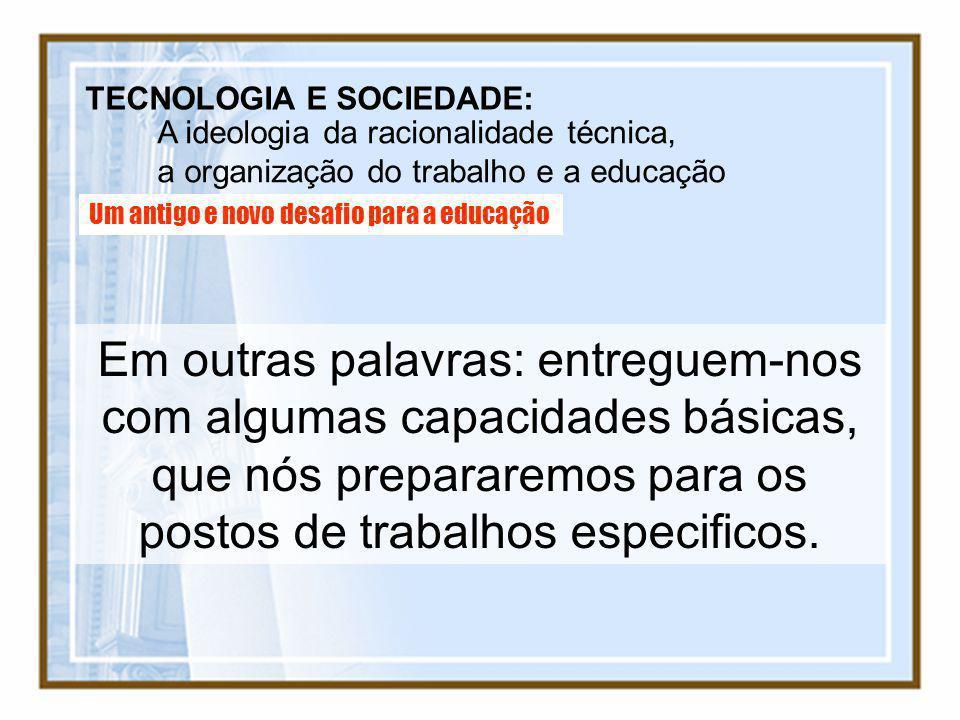 TECNOLOGIA E SOCIEDADE: A ideologia da racionalidade técnica, a organização do trabalho e a educação Um antigo e novo desafio para a educação Em outra