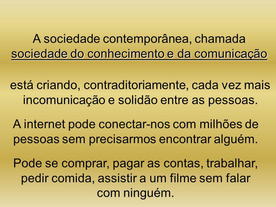 A sociedade contemporânea, chamada sociedade do conhecimento e da comunicação está criando, contraditoriamente, cada vez mais incomunicação e solidão