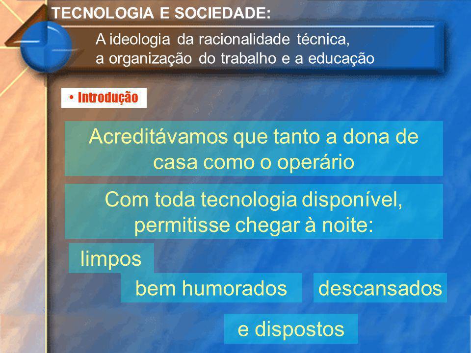 Introdução TECNOLOGIA E SOCIEDADE: A ideologia da racionalidade técnica, a organização do trabalho e a educação Acreditávamos que tanto a dona de casa