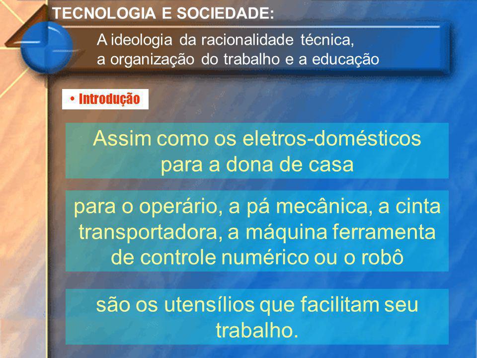 Introdução TECNOLOGIA E SOCIEDADE: A ideologia da racionalidade técnica, a organização do trabalho e a educação Assim como os eletros-domésticos para