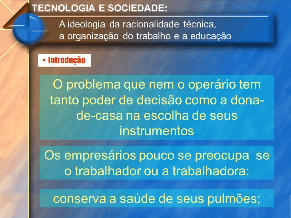 Introdução TECNOLOGIA E SOCIEDADE: A ideologia da racionalidade técnica, a organização do trabalho e a educação O problema que nem o operário tem tant