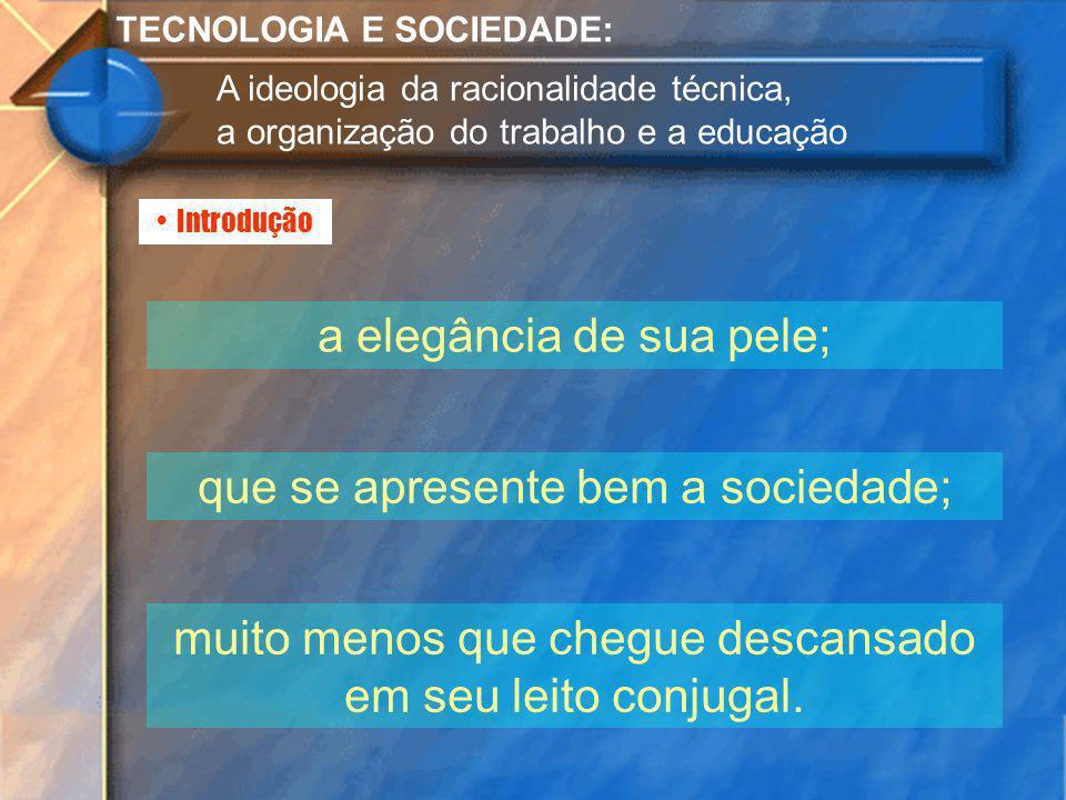 Introdução TECNOLOGIA E SOCIEDADE: A ideologia da racionalidade técnica, a organização do trabalho e a educação a elegância de sua pele; que se aprese