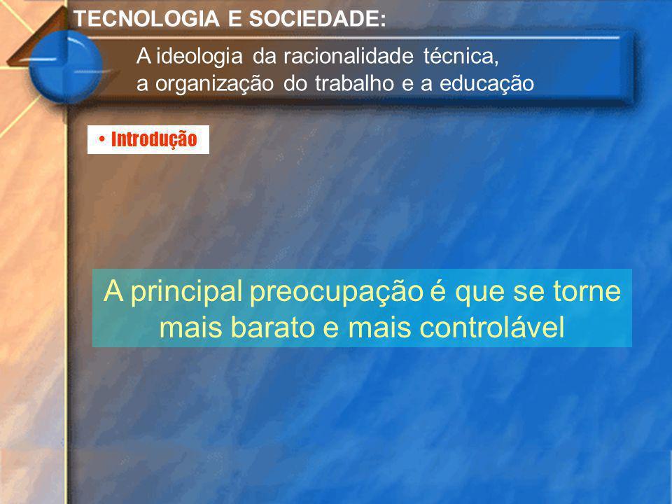 Introdução TECNOLOGIA E SOCIEDADE: A ideologia da racionalidade técnica, a organização do trabalho e a educação A principal preocupação é que se torne