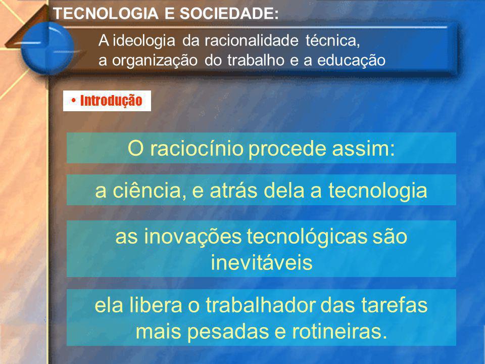 Introdução TECNOLOGIA E SOCIEDADE: A ideologia da racionalidade técnica, a organização do trabalho e a educação O raciocínio procede assim: a ciência,