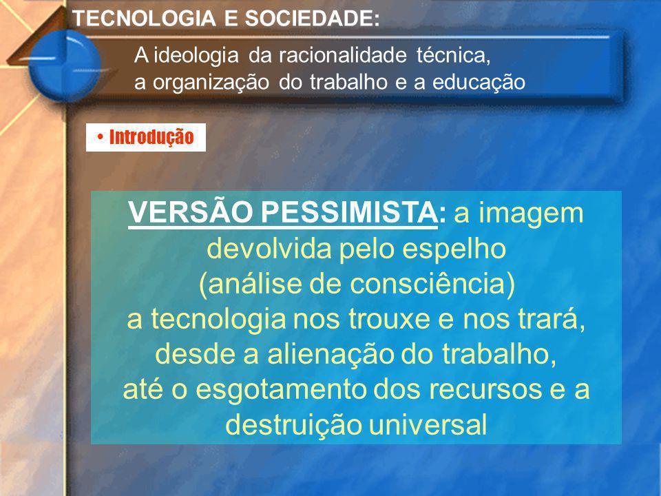 Introdução TECNOLOGIA E SOCIEDADE: A ideologia da racionalidade técnica, a organização do trabalho e a educação VERSÃO PESSIMISTA: a imagem devolvida