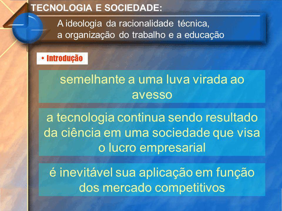 Introdução TECNOLOGIA E SOCIEDADE: A ideologia da racionalidade técnica, a organização do trabalho e a educação semelhante a uma luva virada ao avesso