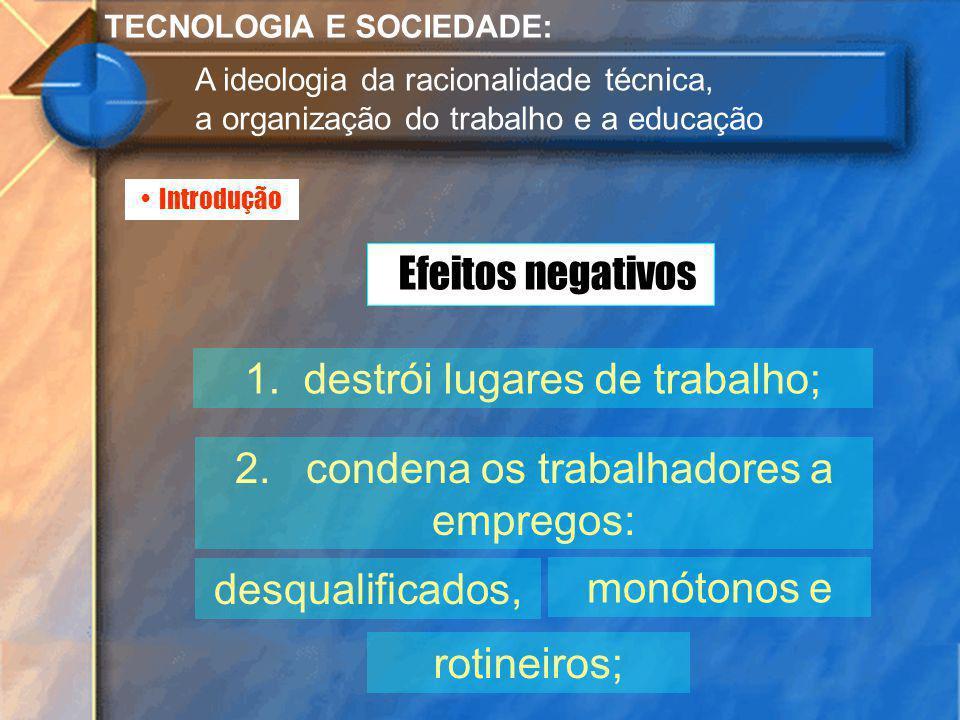 Introdução TECNOLOGIA E SOCIEDADE: A ideologia da racionalidade técnica, a organização do trabalho e a educação 1. destrói lugares de trabalho; 2. con