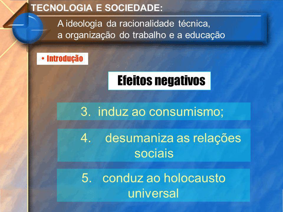 Introdução TECNOLOGIA E SOCIEDADE: A ideologia da racionalidade técnica, a organização do trabalho e a educação 3. induz ao consumismo; 4. desumaniza
