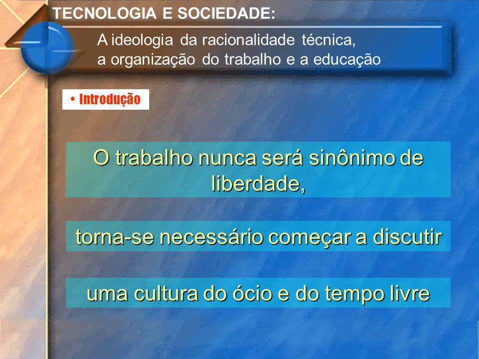 Introdução TECNOLOGIA E SOCIEDADE: A ideologia da racionalidade técnica, a organização do trabalho e a educação O trabalho nunca será sinônimo de libe