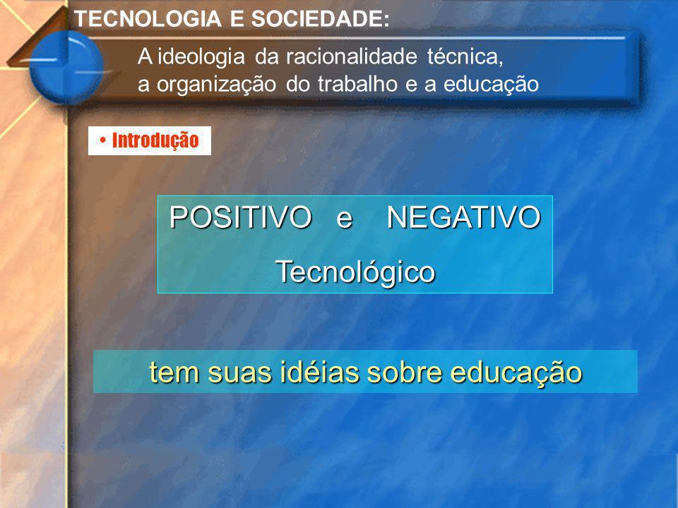 Introdução TECNOLOGIA E SOCIEDADE: A ideologia da racionalidade técnica, a organização do trabalho e a educação POSITIVO e NEGATIVO Tecnológico tem su