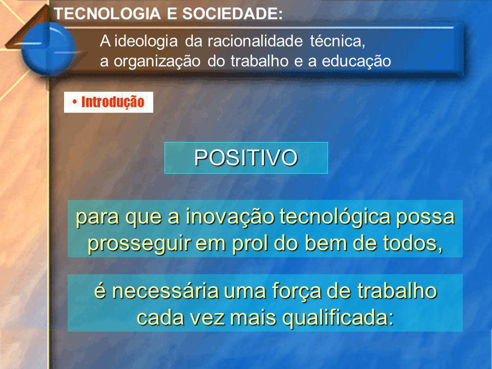Introdução TECNOLOGIA E SOCIEDADE: A ideologia da racionalidade técnica, a organização do trabalho e a educação POSITIVO para que a inovação tecnológi