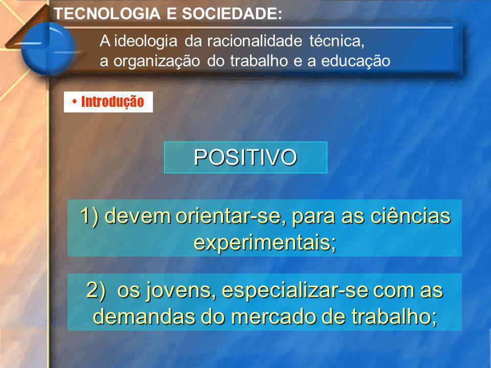 Introdução TECNOLOGIA E SOCIEDADE: A ideologia da racionalidade técnica, a organização do trabalho e a educação POSITIVO 1) devem orientar-se, para as