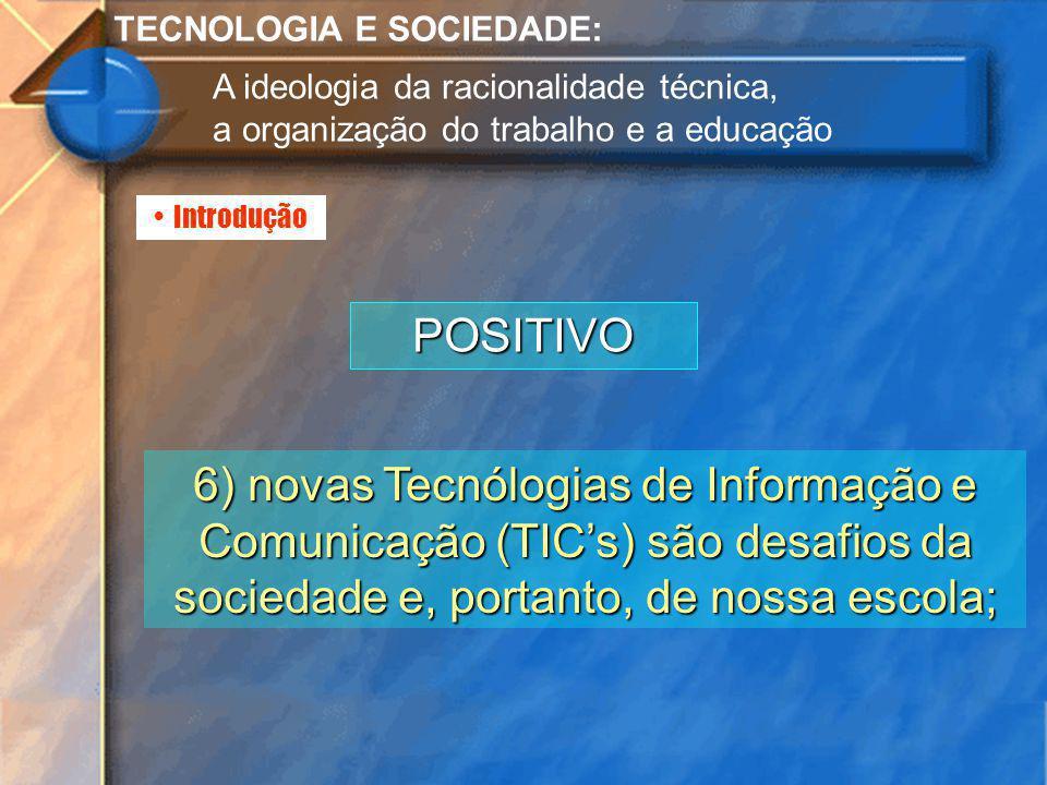 Introdução TECNOLOGIA E SOCIEDADE: A ideologia da racionalidade técnica, a organização do trabalho e a educação POSITIVO 6) novas Tecnólogias de Infor