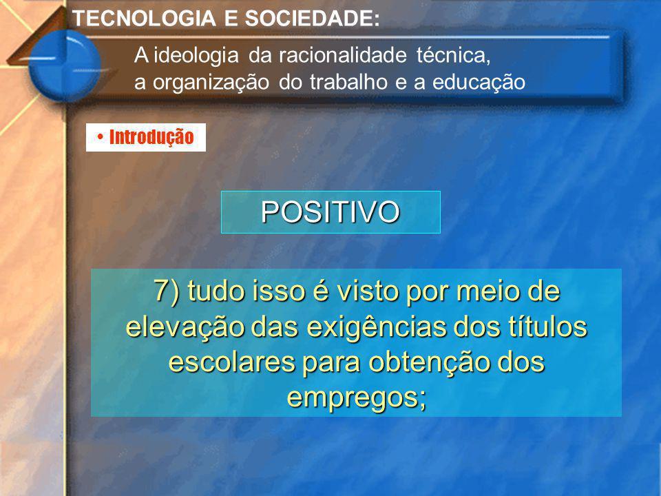 Introdução TECNOLOGIA E SOCIEDADE: A ideologia da racionalidade técnica, a organização do trabalho e a educação POSITIVO 7) tudo isso é visto por meio