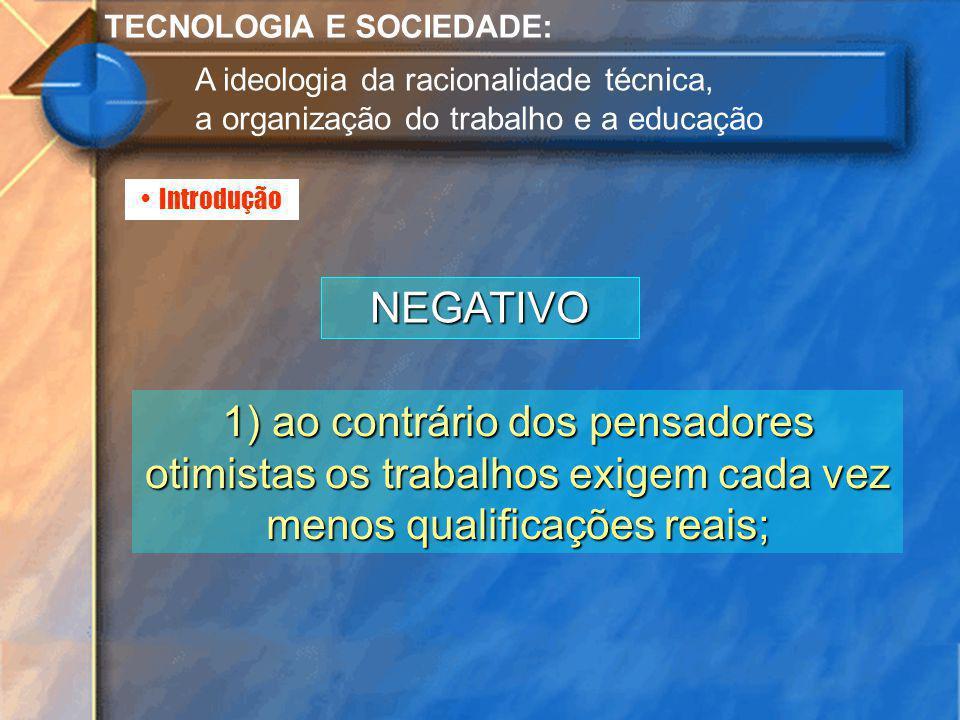 Introdução TECNOLOGIA E SOCIEDADE: A ideologia da racionalidade técnica, a organização do trabalho e a educação NEGATIVO 1) ao contrário dos pensadore