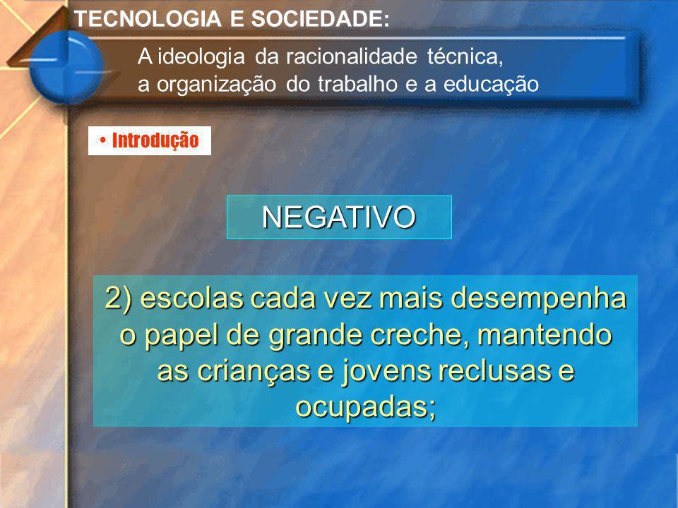 Introdução TECNOLOGIA E SOCIEDADE: A ideologia da racionalidade técnica, a organização do trabalho e a educação NEGATIVO 2) escolas cada vez mais dese