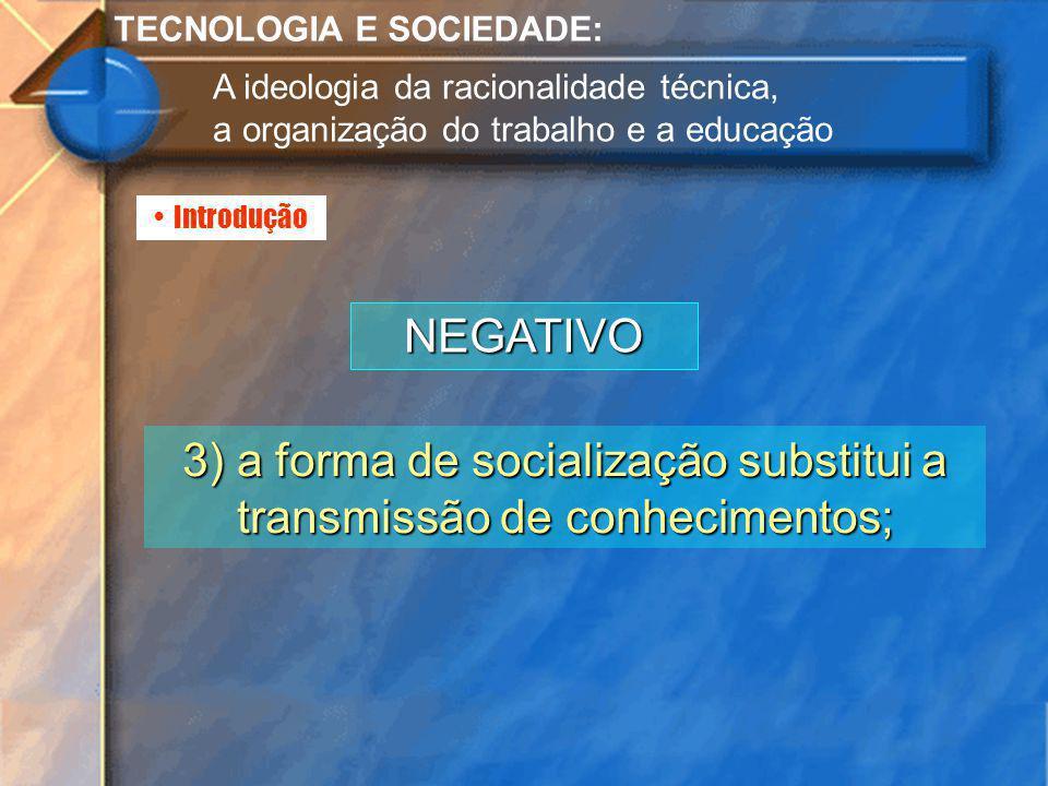 Introdução TECNOLOGIA E SOCIEDADE: A ideologia da racionalidade técnica, a organização do trabalho e a educação NEGATIVO 3) a forma de socialização su