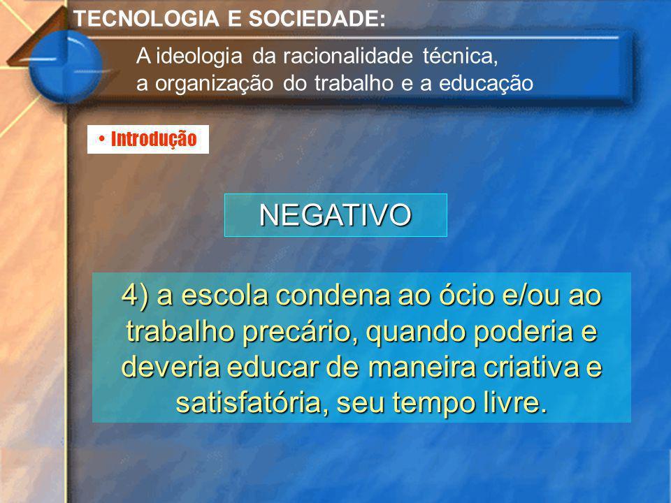 Introdução TECNOLOGIA E SOCIEDADE: A ideologia da racionalidade técnica, a organização do trabalho e a educação NEGATIVO 4) a escola condena ao ócio e