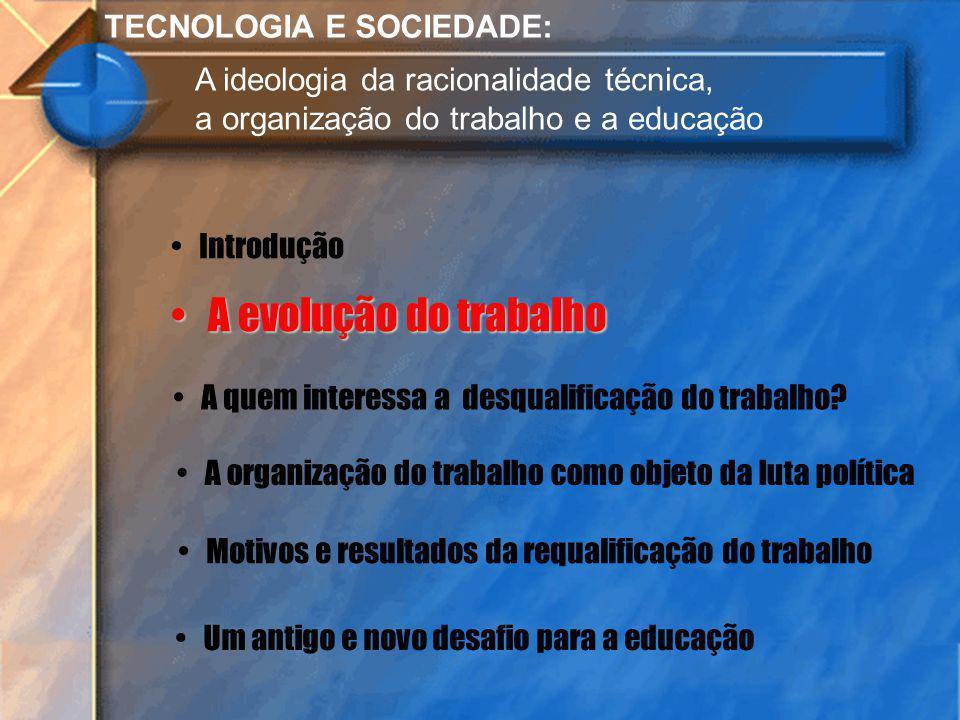 TECNOLOGIA E SOCIEDADE: A ideologia da racionalidade técnica, a organização do trabalho e a educação Introdução A evolução do trabalho A evolução do t