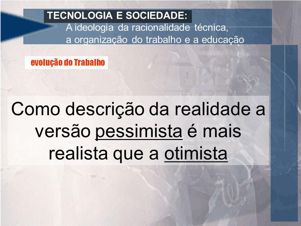 TECNOLOGIA E SOCIEDADE: A ideologia da racionalidade técnica, a organização do trabalho e a educação Como descrição da realidade a versão pessimista é