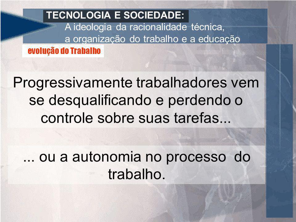 TECNOLOGIA E SOCIEDADE: A ideologia da racionalidade técnica, a organização do trabalho e a educação Progressivamente trabalhadores vem se desqualific
