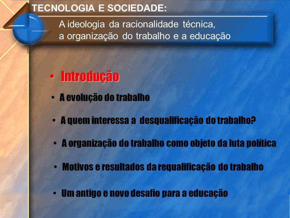 TECNOLOGIA E SOCIEDADE: A ideologia da racionalidade técnica, a organização do trabalho e a educação Introdução Introdução A evolução do trabalho A qu